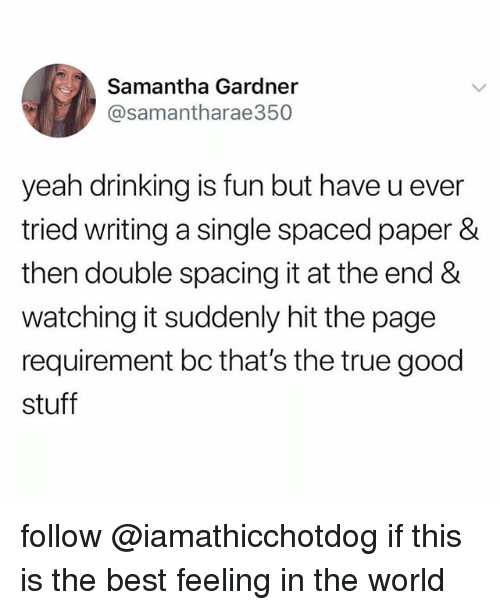 spaced: Samantha Gardner  @samantharae350  yeah drinking is fun but have u ever  tried writing a single spaced paper &  then double spacing it at the end &  watching it suddenly hit the page  requirement bc that's the true good  stuff follow @iamathicchotdog if this is the best feeling in the world