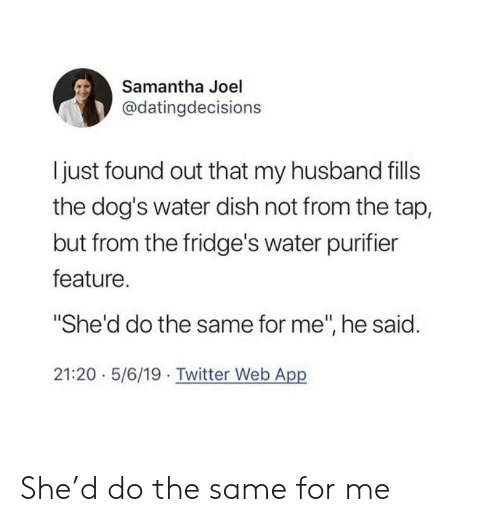 """Dogs, Twitter, and Dish: Samantha Joel  @datingdecisions  I just found out that my husband fills  the dog's water dish not from the tap,  but from the fridge's water purifier  feature.  """"She'd do the same for me"""", he said.  21:20 5/6/19 Twitter Web App She'd do the same for me"""