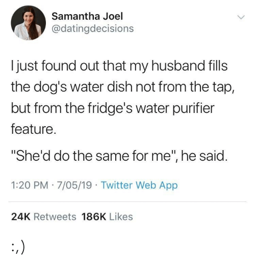 """samantha: Samantha Joel  @datingdecisions  l just found out that my husband fills  the dog's water dish not from the tap,  but from the fridge's water purifier  feature  """"She'd do the same for me"""", he said  1:20 PM 7/05/19 Twitter Web App  24K Retweets 186K Likes :,)"""