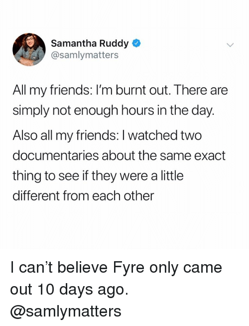 Friends, Girl Memes, and Samantha: Samantha Ruddy  @samlymatters  All my friends: I'm burnt out. There are  simply not enough hours in the day.  Also all my friends: I watched two  documentaries about the same exact  thing to see if they were a little  different from each other I can't believe Fyre only came out 10 days ago. @samlymatters