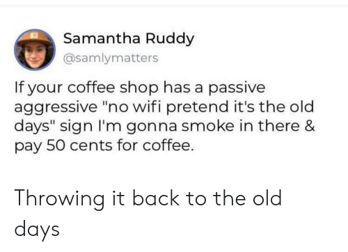"Coffee, Passive Aggressive, and Wifi: Samantha Ruddy  @samlymatters  If your coffee shop has a passive  aggressive ""no wifi pretend it's the old  days"" sign I'm gonna smoke in there &  pay 50 cents for coffee. Throwing it back to the old days"