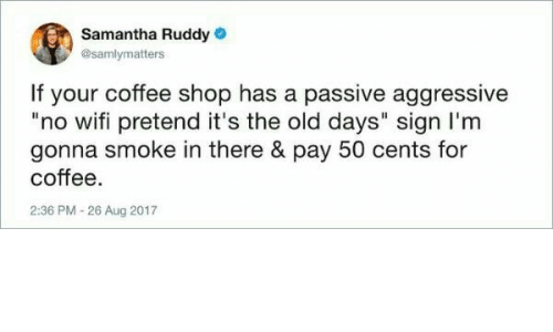 """samantha: Samantha Ruddy  @samlymatters  If your coffee shop has a passive aggressive  """"no wifi pretend it's the old days"""" sign I'm  gonna smoke in there & pay 50 cents for  coffee.  2:36 PM -26 Aug 2017"""