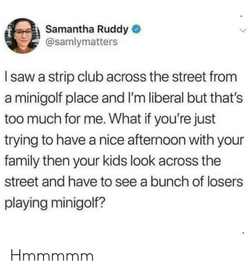 losers: Samantha Ruddy  @samlymatters  Isaw a strip club across the street from  a minigolf place and I'm liberal but that's  too much for me. What if you're just  trying to have a nice afternoon with your  family then your kids look across the  street and have to see a bunch of losers  playing minigolf? Hmmmmm