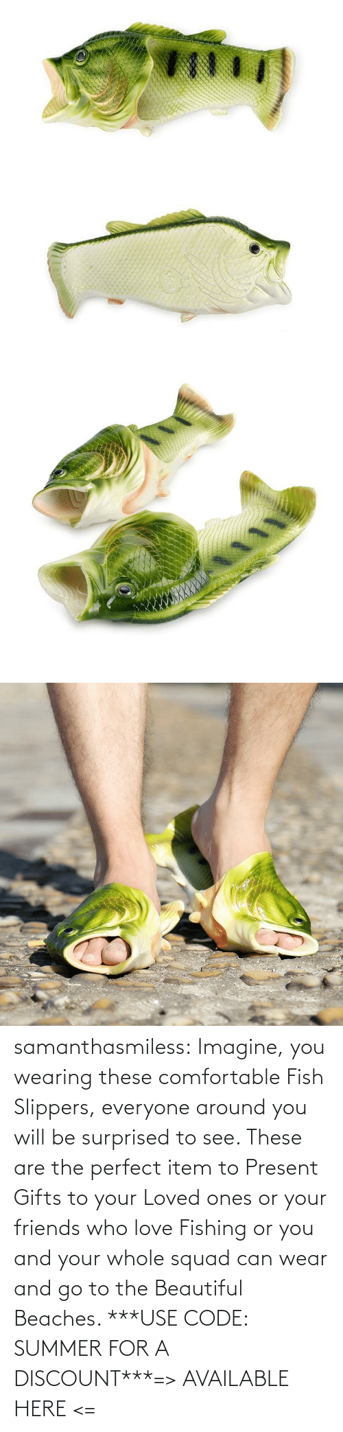 Squad: samanthasmiless:  Imagine, you wearing these comfortable Fish Slippers, everyone around you will be surprised to see. These are the perfect item to Present Gifts to your Loved ones or your friends who love Fishing or you and your whole squad can wear and go to the Beautiful Beaches. ***USE CODE: SUMMER FOR A DISCOUNT***=> AVAILABLE HERE <=