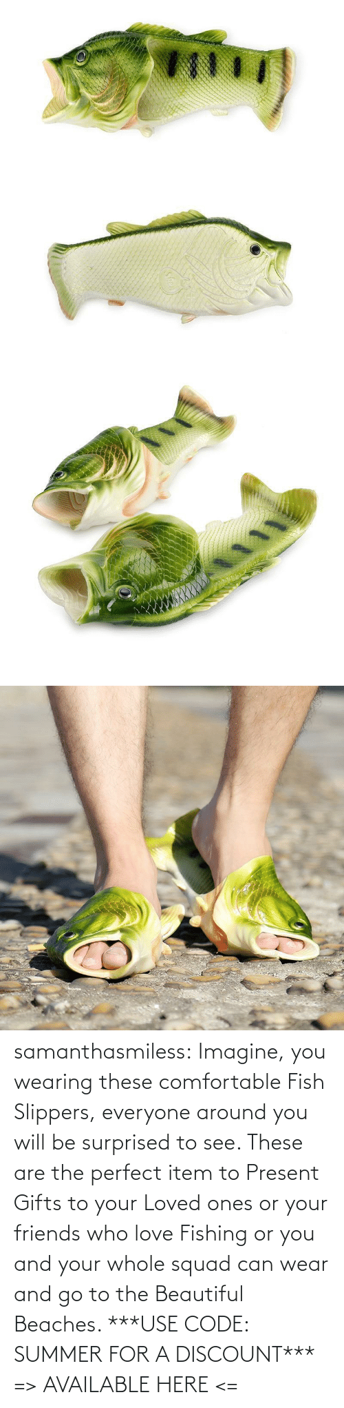 will: samanthasmiless: Imagine, you wearing these comfortable Fish Slippers, everyone around you will be surprised to see. These are the perfect item to Present Gifts to your Loved ones or your friends who love Fishing or you and your whole squad can wear and go to the Beautiful Beaches.  ***USE CODE: SUMMER FOR A DISCOUNT*** => AVAILABLE HERE <=