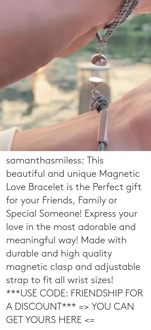 The Most: samanthasmiless:  This beautiful and unique Magnetic Love Bracelet is the Perfect gift for your Friends, Family or Special Someone! Express your love in the most adorable and meaningful way! Made with durable and high quality magnetic clasp and adjustable strap to fit all wrist sizes!  ***USE CODE: FRIENDSHIP FOR A DISCOUNT*** => YOU CAN GET YOURS HERE <=