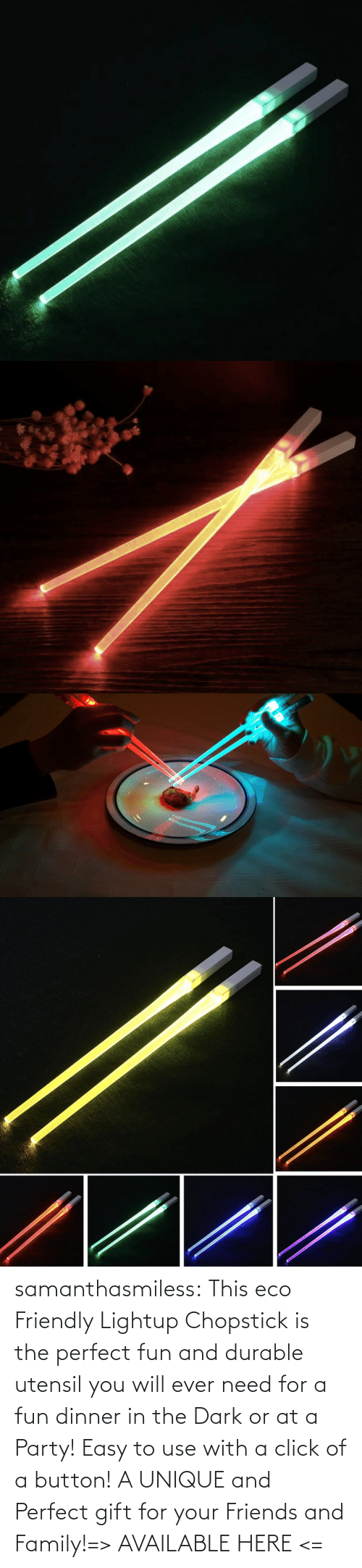 family: samanthasmiless:  This eco Friendly Lightup Chopstick is the perfect fun and durable utensil you will ever need for a fun dinner in the Dark or at a Party! Easy to use with a click of a button! A UNIQUE and Perfect gift for your Friends and Family!=> AVAILABLE HERE <=