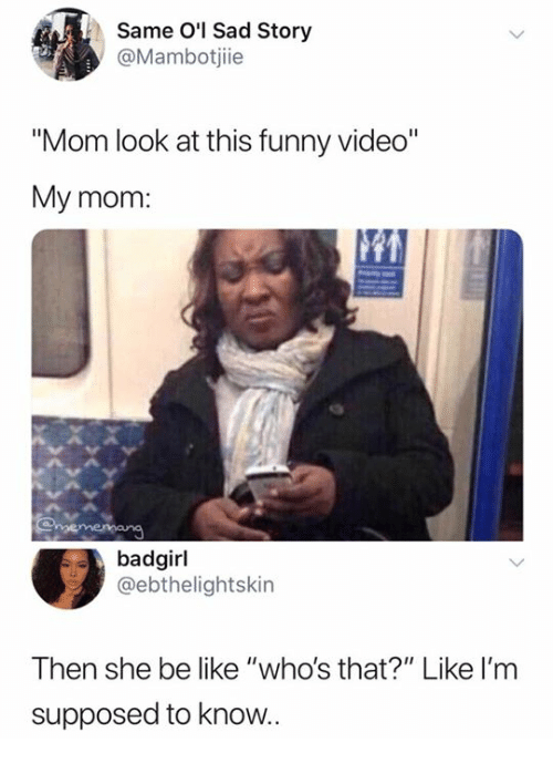 "Be Like, Funny, and Video: Same O'l Sad Story  @Mambotjiie  ""Mom look at this funny video""  My mom  badgirl  @ebthelightskin  Then she be like ""who's that?"" Like I'm  supposed to know"