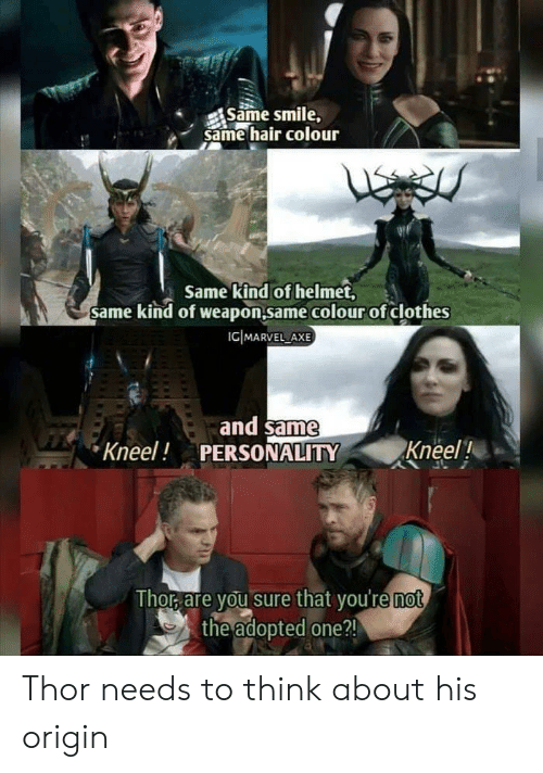 axe: Same smile,  same hair colour  Same kind of helmet,  same kind of weapon.same colour of clothes  ICIMARVEL AXE  and same  PERSONALITY  Kneel!  Kneel!  Thor are you sure that you're not  the adopted one ?! Thor needs to think about his origin