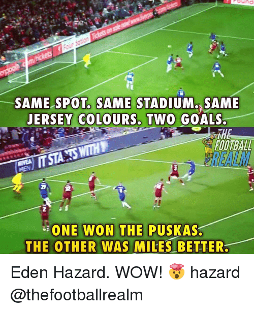 Goals, Memes, and Wow: SAME SPOT, SAME STADIUM. SAME  JERSEY COLOURS. TWO GOALS.  FOOTBALD  2  2  ONE WON THE  THE OTHER WAS MILES BETTER  PUSKAS Eden Hazard. WOW! 🤯 hazard @thefootballrealm