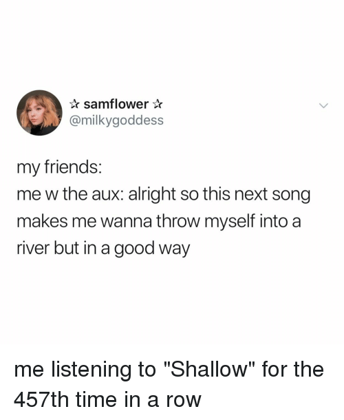 "shallow: samflower*  @milkygoddess  my friends:  me w the aux: alright so this next song  makes me wanna throw myself into a  river but in a good way me listening to ""Shallow"" for the 457th time in a row"
