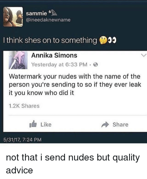 Advice, Memes, and Nudes: sammie  @ineedaknewname  I think shes on to something  Annika Simons  Yesterday at 6:33 PM。@  Watermark your nudes with the name of the  person you're sending to so if they ever leak  it you know who did it  1.2K Shares  I Like  Share  5/31/17, 7:24 PM not that i send nudes but quality advice