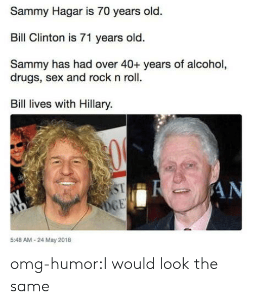 Alcoholes: Sammy Hagar is 70 years old.  Bill Clinton is 71 years old.  Sammy has had over 40+ years of alcohol,  drugs, sex and rock n roll.  Bil lives with Hillary.  ST  5:48 AM-24 May 2018 omg-humor:I would look the same