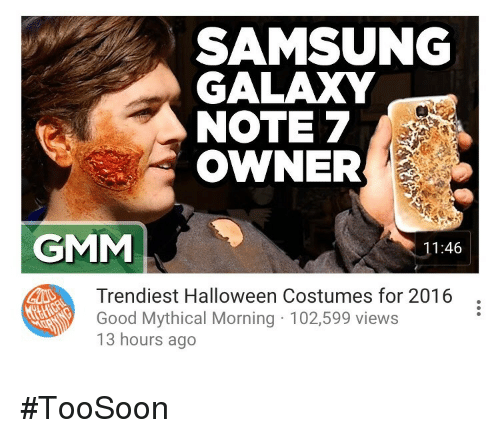 Galaxy Note 7: SAMSUNG  GALAXY  NOTE 7  OWNER  GMM  11:46  Trendiest Halloween Costumes for 2016  Good Mythical Morning 102,599 views  13 hours ago <p>#TooSoon</p>