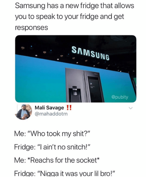 "No Snitch: Samsung has a new fridge that allows  you to speak to your fridge and get  responses  SAMSUNG  @pubity  Mali Savage !!  @mahaddotm  Me: ""Who took my shit?""  Fridge: ""I ain't no snitch!""  Me: *Reachs for the socket*  Fridge: ""Nigga it was your lil bro!"""