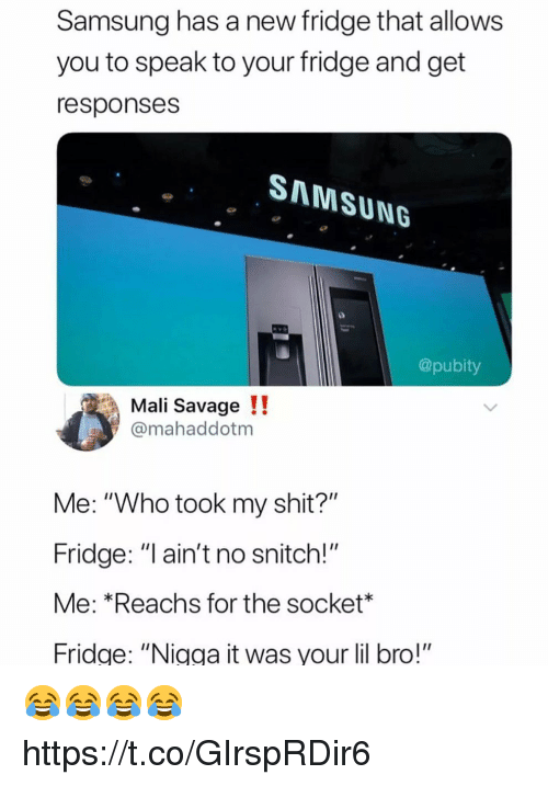 "No Snitch: Samsung has a new fridge that allows  you to speak to your fridge and get  responses  SAMSUNG  @pubity  Mali Savage!!  @mahaddotm  Me: ""Who took my shit?""  Fridge: ""I ain't no snitch!""  Me: *Reachs for the socket  ridge: ""Nigga it was your lil bro!"" 😂😂😂😂 https://t.co/GIrspRDir6"