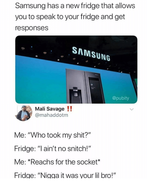 "No Snitch: Samsung has a new fridge that allows  you to speak to your fridge and get  responses  SAMSUNG  @pubity  Mali Savage!!  @mahaddotm  Me: ""Who took my shit?""  Fridge: ""l ain't no snitch!""  Me: *Reachs for the socket*  Fridge: ""Nigga it was your lil bro!"""