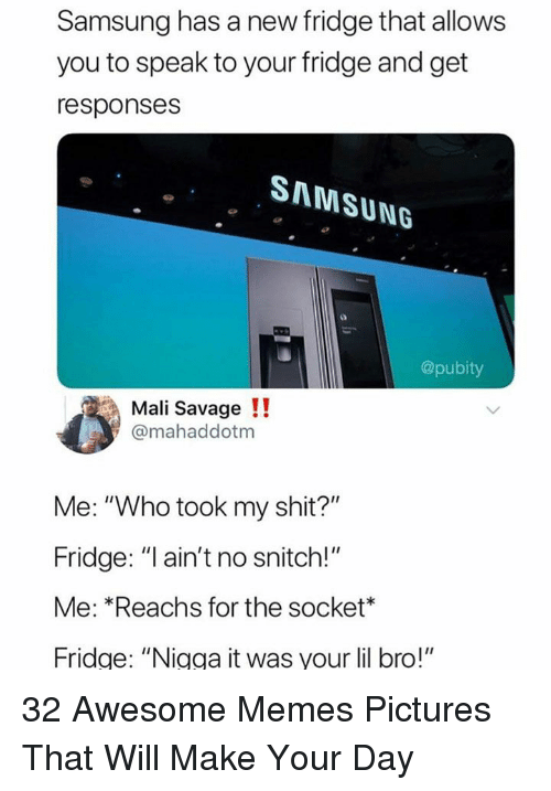 "No Snitch: Samsung has a new fridge that allows  you to speak to your fridge and get  responses  SAMSUNG  @pubity  Mali Savage!!  @mahaddotm  Me: ""Who took my shit?""  Fridge: ""l ain't no snitch!""  Me: *Reachs for the socket*  Fridge: ""Nigga it was your lil bro!"" 32 Awesome Memes Pictures That Will Make Your Day"