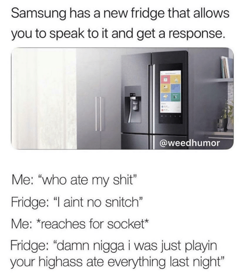 "fridge: Samsung has a new fridge that allows  you to speak to it and get a response.  @weedhumor  Me: ""who ate my shit""  Fridge: ""I aint no snitch""  Me: *reaches for socket*  Fridge: ""damn nigga i was just playin  your highass ate everything last night"""