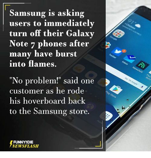 "Galaxy Note 7: Samsung is asking  users to immediately  turn off their Galaxy  Note 7 phones after  many have burst  into flames.  ""No problem!"" said one  customer as he rode  his hoverboard back  to the Samsung store.  FUNNY DIE  NEWSFLASH"