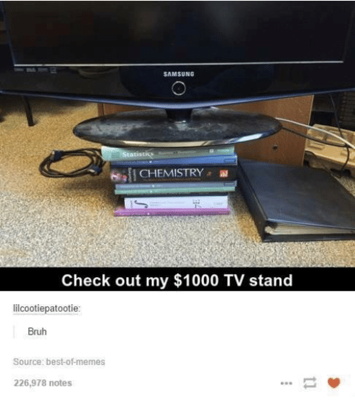 Best Of Memes: SAMSUNG  mil CHEMISTRY .  CHEMISTRY a  Check out my $1000 TV stand  lilcootiepatootie  Bruh  Source: best-of-memes  226,978 notes  一箩