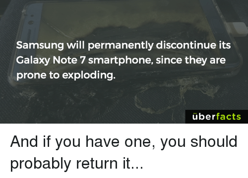 Galaxy Note 7: Samsung will permanently discontinue its  Galaxy Note 7 smartphone, since they are  prone to exploding.  uber  facts And if you have one, you should probably return it...