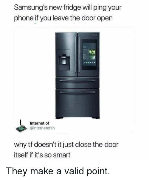 Close The Door: Samsung's new fridge will ping your  phone if you leave the door open  Internet of  @internetofsh  why tf doesn't it just close the door  itself if it's so smart They make a valid point.