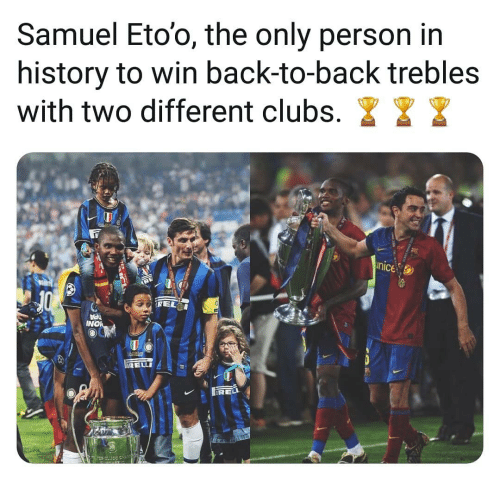 Back to Back, Memes, and History: Samuel Eto'o, the only person in  history to win back-to-back trebles  with two different clubs. I  nice  NO  RELLI  RELI