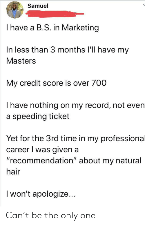 "Masters: Samuel  I have a B.S. in Marketing  In less than 3 months I'll have my  Masters  My credit score is over 700  Thave nothing on my record, not even  a speeding ticket  Yet for the 3rd time in my professional  career I was given a  ""recommendation"" about my natural  hair  I won't apologize... Can't be the only one"