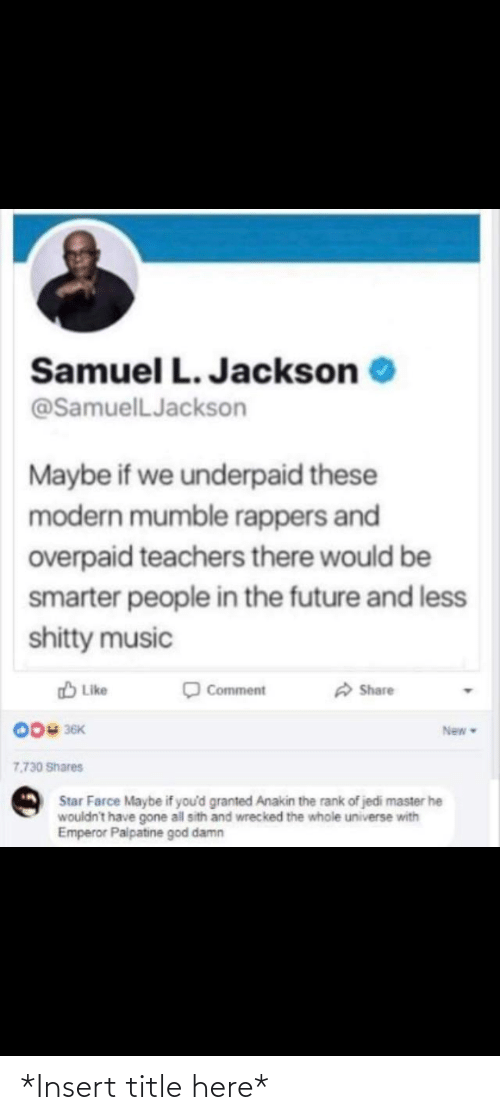 Emperor Palpatine, Future, and God: Samuel L. Jackson  @SamuelLJackson  Maybe if we underpaid these  modern mumble rappers and  overpaid teachers there would be  smarter people in the future and less  shitty music  A Share  O Like  Comment  004 36K  New  7.730 Shares  Star Farce Maybe if you'd granted Anakin the rank of jedi master he  wouldn't have gone all sith and wrecked the whole universe with  Emperor Palpatine god damn *Insert title here*