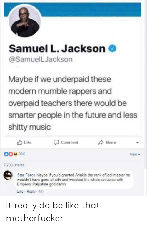 Be Like, Emperor Palpatine, and Future: Samuel L. Jackson  @SamuelLJackson  Maybe if we underpaid these  modern mumble rappers and  overpaid teachers there would be  smarter people in the future and less  shitty music  A Share  D Like  Comment  O0u 36K  New  7.730 Shares  Star Farce Maybe if you'd granted Anakin the rank of jedi master he  wouldn't have gone all sith and wrecked the whole universe with  Emperor Palpatine god damn  Like Reply 7m It really do be like that motherfucker