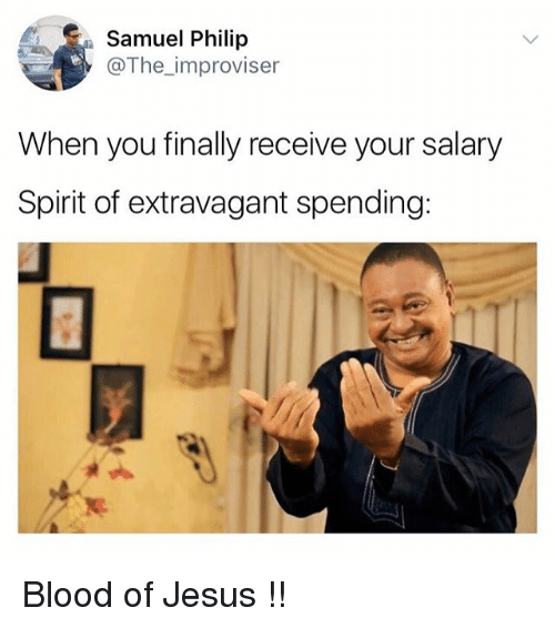 extravagant: Samuel Philip  @The_improviser  When you finally receive your salary  Spirit of extravagant spending: Blood of Jesus !!