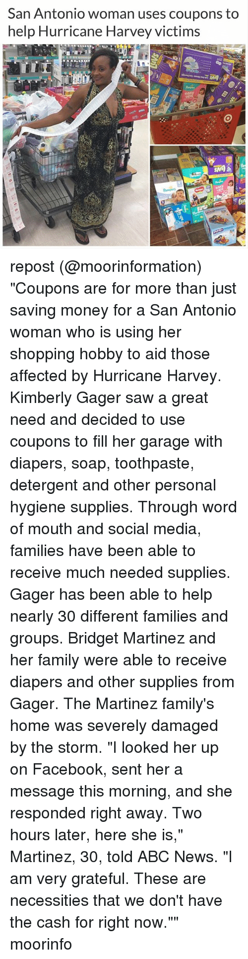 "Senting: San Antonio woman uses coupons to  help Hurricane Harvey victims repost (@moorinformation) ""Coupons are for more than just saving money for a San Antonio woman who is using her shopping hobby to aid those affected by Hurricane Harvey. Kimberly Gager saw a great need and decided to use coupons to fill her garage with diapers, soap, toothpaste, detergent and other personal hygiene supplies. Through word of mouth and social media, families have been able to receive much needed supplies. Gager has been able to help nearly 30 different families and groups. Bridget Martinez and her family were able to receive diapers and other supplies from Gager. The Martinez family's home was severely damaged by the storm. ""I looked her up on Facebook, sent her a message this morning, and she responded right away. Two hours later, here she is,"" Martinez, 30, told ABC News. ""I am very grateful. These are necessities that we don't have the cash for right now."""" moorinfo"