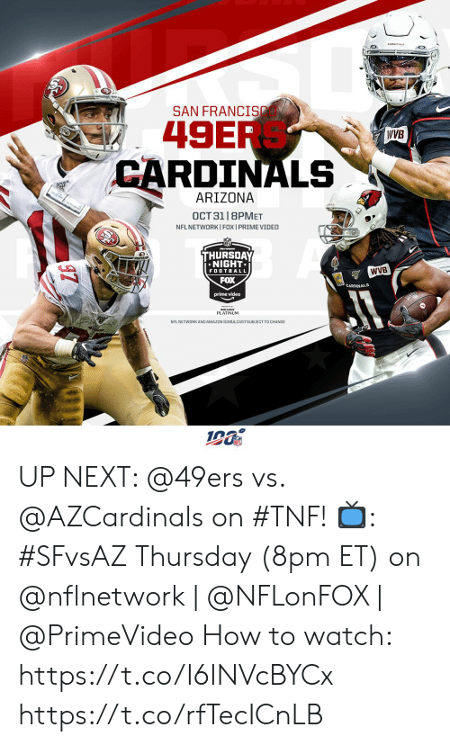 49er: SAN FRANCI  49ER  CARDINALS  WVB  ARIZONA  OCT 31 |8PMET  NFL NETWORKI FOX I PRIME VIDEO  THURSDAY  NIGHT  WVB  FOOTBALL  FOX  CARDINALS  prime video  PLATINUM  NFL NETWORKAND AMAZON SIMULCASTSUBJECT TO CHANGE UP NEXT: @49ers vs. @AZCardinals on #TNF!  📺: #SFvsAZ Thursday (8pm ET) on @nflnetwork | @NFLonFOX | @PrimeVideo   How to watch: https://t.co/I6INVcBYCx https://t.co/rfTecICnLB