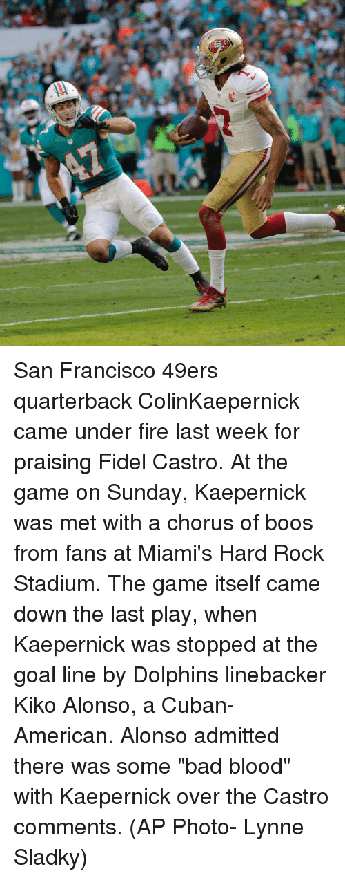 """kiko: San Francisco 49ers quarterback ColinKaepernick came under fire last week for praising Fidel Castro. At the game on Sunday, Kaepernick was met with a chorus of boos from fans at Miami's Hard Rock Stadium. The game itself came down the last play, when Kaepernick was stopped at the goal line by Dolphins linebacker Kiko Alonso, a Cuban-American. Alonso admitted there was some """"bad blood"""" with Kaepernick over the Castro comments. (AP Photo- Lynne Sladky)"""