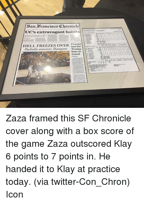 extravagant: San Francisco Ubronicle  UC's extravagant habits  Crucial  HELL FREEZES OVER.  test for  Pachulia outscores Thompson  Trump  EE it  ban on  travel Zaza framed this SF Chronicle cover along with a box score of the game Zaza outscored Klay 6 points to 7 points in. He handed it to Klay at practice today. (via twitter-Con_Chron) Icon