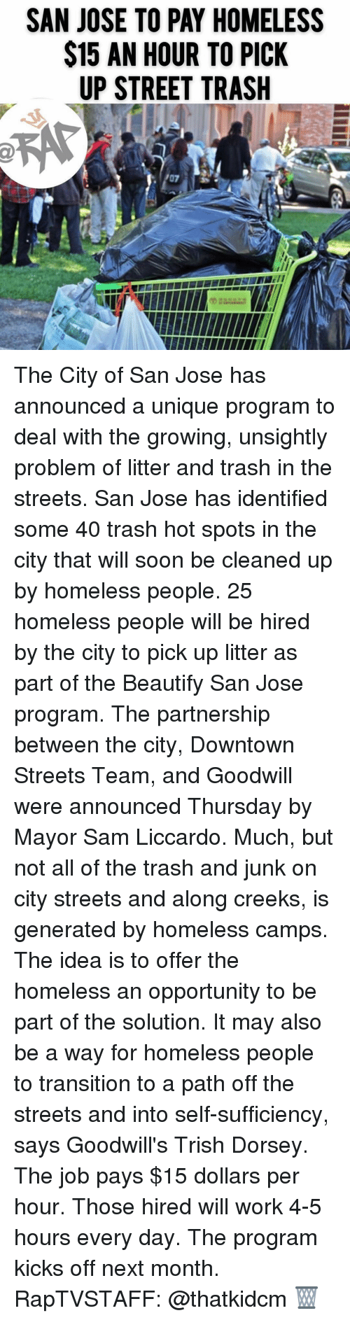 goodwill: SAN JOSE TO PAY HOMELESS  $15 AN HOUR TO PICK  UP STREET TRASH The City of San Jose has announced a unique program to deal with the growing, unsightly problem of litter and trash in the streets. San Jose has identified some 40 trash hot spots in the city that will soon be cleaned up by homeless people. 25 homeless people will be hired by the city to pick up litter as part of the Beautify San Jose program. The partnership between the city, Downtown Streets Team, and Goodwill were announced Thursday by Mayor Sam Liccardo. Much, but not all of the trash and junk on city streets and along creeks, is generated by homeless camps. The idea is to offer the homeless an opportunity to be part of the solution. It may also be a way for homeless people to transition to a path off the streets and into self-sufficiency, says Goodwill's Trish Dorsey. The job pays $15 dollars per hour. Those hired will work 4-5 hours every day. The program kicks off next month. RapTVSTAFF: @thatkidcm 🗑
