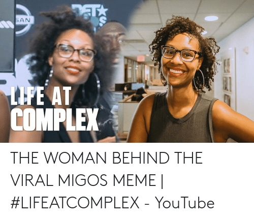Migos Joe Budden Memes: SAN  LIFE AT  COMPLEX THE WOMAN BEHIND THE VIRAL MIGOS MEME | #LIFEATCOMPLEX - YouTube