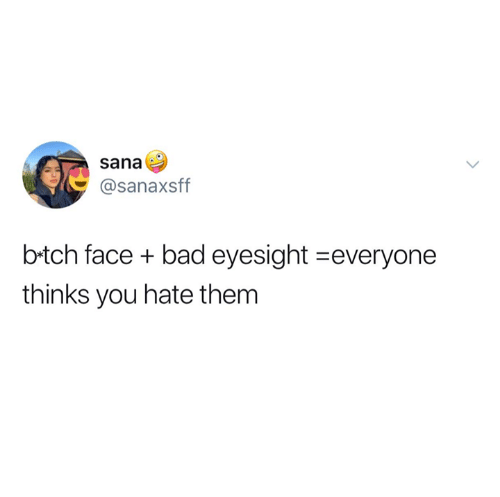 Bad, Relationships, and Them: sana  @sanaxsff  b-tch face + bad eyesight-everyone  thinks you hate them