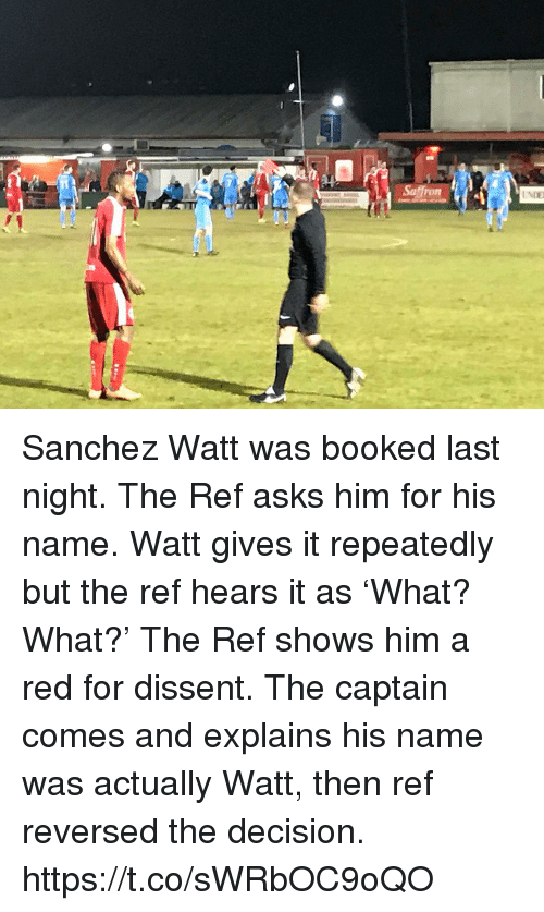 Memes, Dissent, and The Ref: Sanchez Watt was booked last night. The Ref asks him for his name. Watt gives it repeatedly but the ref hears it as 'What? What?'  The Ref shows him a red for dissent. The captain comes and explains his name was actually Watt, then ref reversed the decision. https://t.co/sWRbOC9oQO