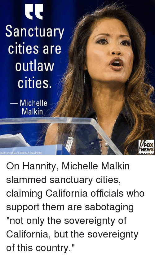"Memes, News, and California: Sanctuary  cities are  outlaw  cities.  -Michelle  Malkin  FOX  NEWS  Getty Photo/Zach D Roberts/NurPhoto)  h a On Hannity, Michelle Malkin slammed sanctuary cities, claiming California officials who support them are sabotaging ""not only the sovereignty of California, but the sovereignty of this country."""
