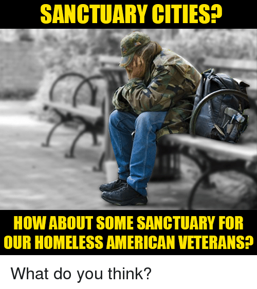 Sanctuary Cities: SANCTUARY CITIES?  HOW ABOUT SOME SANCTUARY FOR  OUR HOMELESS AMERICAN VETERANS? What do you think?