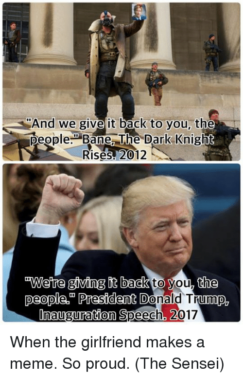 Donald Trump Inauguration: SAnd we give it back to you, the  people: Bane The Dark Knight  Rises 2012  wwere giving back  to you, the  people President  Donald Trump  Inauguration Speech, 2017 When the girlfriend makes a meme. So proud.  (The Sensei)