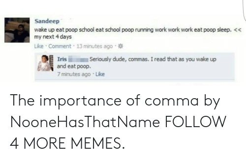 Iris: Sandeep  wake up eat poop school eat school poop running work work work eat poop sleep. <  my next 4 days  Like Comment 13 minutes ago  Seriously dude, commas. I read that as you wake up  Iris  and eat poop.  7 minutes ago Like The importance of comma by NooneHasThatName FOLLOW 4 MORE MEMES.