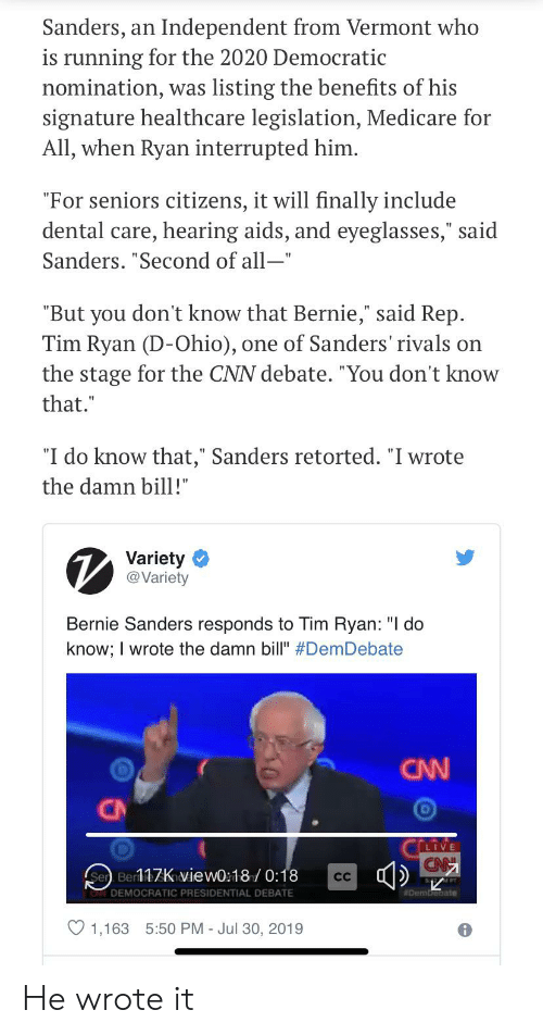 """Bernie Sanders, cnn.com, and Live: Sanders,  Independent from Vermont who  an  is running for the 2020 Democratic  nomination, was listing the benefits of his  signature healthcare legislation, Medicare for  All, when Ryan interrupted him.  """"For seniors citizens, it will finally include  dental care, hearing aids, and eyeglasses,"""" said  Sanders. """"Second of all-""""  """"But you don't know that Bernie,"""" said Rep.  Tim Ryan (D-Ohio)  the stage for the CNN debate. """"You don't know  one of Sanders' rivals on  that.""""  """"I do know that,"""" Sanders retorted. """"I wrote  the damn bill!""""  Variety  @Variety  Bernie Sanders responds to Tim Ryan: """"I do  know; I wrote the damn bill"""" #DemDebate  CNN  CN  Cri  LIVE  Sen Ber17Kiview0:18/0:18  CC  AFT  Dembebate  DEMOCRATIC PRESIDENTIAL DEBATE  1,163  5:50 PM - Jul 30, 2019 He wrote it"""