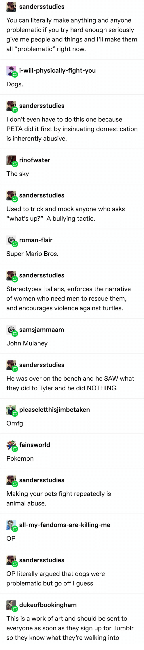 "mario bros: sandersstudies  You can literally make anything and anyone  problematic if you try hard enough seriously  give me people and things and l'll make them  all ""problematic"" right now.  i-will-physically-fight-you  Dogs  sandersstudies  I don't even have to do this one because  PETA did it first by insinuating domestication  is inherently abusive.  rinofwater  The sky  sandersstudies  Used to trick and mock anyone who asks  ""what's up?"" A bullying tactic.  roman-flair  Super Mario Bros.  sandersstudies  Stereotypes Italians, enforces the narrative  of women who need men to rescue them,  and encourages violence against turtles.  samsjammaam  John Mulaney  sandersstudies  He was over on the bench and he SAW what  they did to Tyler and he did NOTHING.  pleaseletthisjimbetaken  Omfg  fainsworld  Pokemon  sandersstudies  Making your pets fight repeatedly is  animal abuse.  all-my-fandoms-are-killing-me  OP  sandersstudies  OP literally argued that dogs were  problematic but go off I guess  dukeofbookingham  This is a work of art and should be sent to  everyone as soon as they sign up for Tumblr  so they know what they're walking into"