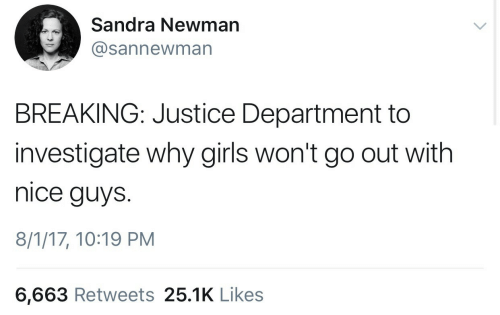 Girls, Newman, and Justice: Sandra Newman  @sannewman  BREAKING: Justice Department to  investigate why girls won't go out with  nice guys.  8/1/17, 10:19 PM  6,663 Retweets 25.1K Like:s