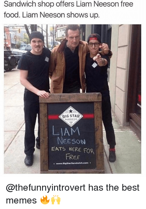Conne: Sandwich shop offers Liam Neeson free  food. Liam Neeson shows up  BIG STAR  SANDWICH  NEESON  EATS HERE FOR  FREE  www.akastarsandwich Conn @thefunnyintrovert has the best memes 🔥🙌