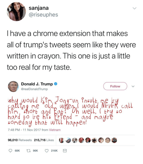 Chrome, Kim Jong-Un, and Vietnam: sanjana  @riseuphes  I have a chrome extension that makes  all of trump's tweets seem like they were  written in crayon. This one is just a little  too real for my taste.   Donald J. TrumpO  @realDonaldTrump  Follow  why would Kim Jong-Un ?nsul  n shOr  SO  and m  somedoy that wrll harren  7:48 PM 11 Nov 2017 from Vietnam  96,010 Retweets 215,716 Likes  68K  96K  216K