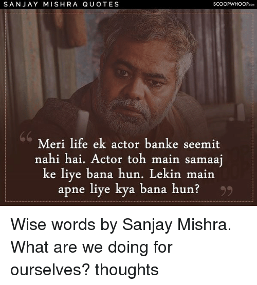 Life, Memes, and 🤖: SANJAY MISHRA QU OTES  SCOOPWHOOPco  Meri life ek actor banke seemit  nahi hai. Actor toh main sanaa  e liye bana hun. Lekin main  apne liye kya bana hun? Wise words by Sanjay Mishra. What are we doing for ourselves? thoughts